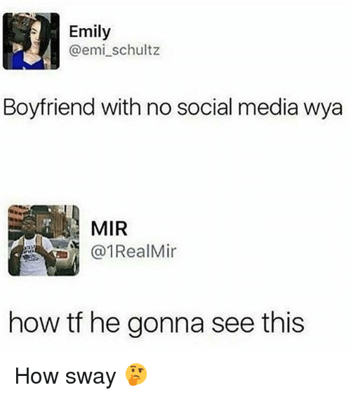 How Sway: Emily  @emi_schultz  Boyfriend with no social media wya  MIR  1RealMin  how tf he gonna see this How sway 🤔