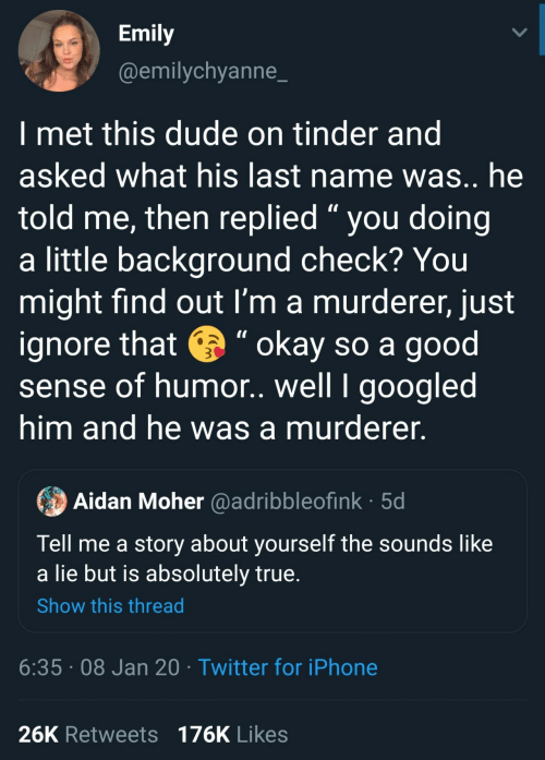 "him: Emily  @emilychyanne_  I met this dude on tinder and  asked what his last name was.. he  told me, then replied "" you doing  a little background check? You  might find out I'm a murderer, just  ignore that e "" okay so a good  sense of humor. well I googled  him and he was a murderer.  Aidan Moher @adribbleofink · 5d  Tell me a story about yourself the sounds like  a lie but is absolutely true.  Show this thread  6:35 · 08 Jan 20 · Twitter for iPhone  26K Retweets 176K Likes"