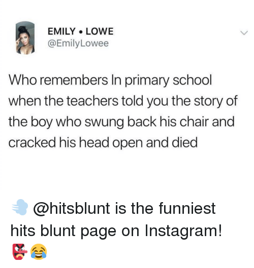 Head, Instagram, and Memes: EMILY LOWE  @EmilyLowee  Who remembers In primary school  when the teachers told you the story of  the boy who swung back his chair and  cracked his head open and died 💨 @hitsblunt is the funniest hits blunt page on Instagram! 👺😂