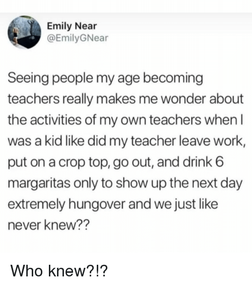 Memes, Teacher, and Work: Emily Near  @EmilyGNear  Seeing people my age becoming  teachers really makes me wonder about  the activities of my own teachers when  was a kid like did my teacher leave work,  put on a crop top, go out, and drink 6  margaritas only to show up the next day  extremely hungover and we just like  never knew?? Who knew?!?