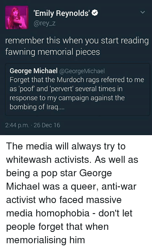"""Poofes: """"Emily Reynolds'  Carey z  remember this when you start reading  fawning memorial pieces  George Michael  @George Michael  Forget that the Murdoch rags referred to me  as 'poof and 'pervert several times in  response to my campaign against the  bombing of Iraq  2:44 p.m. 26 Dec 16 The media will always try to whitewash activists. As well as being a pop star George Michael was a queer, anti-war activist who faced massive media homophobia - don't let people forget that when memorialising him"""
