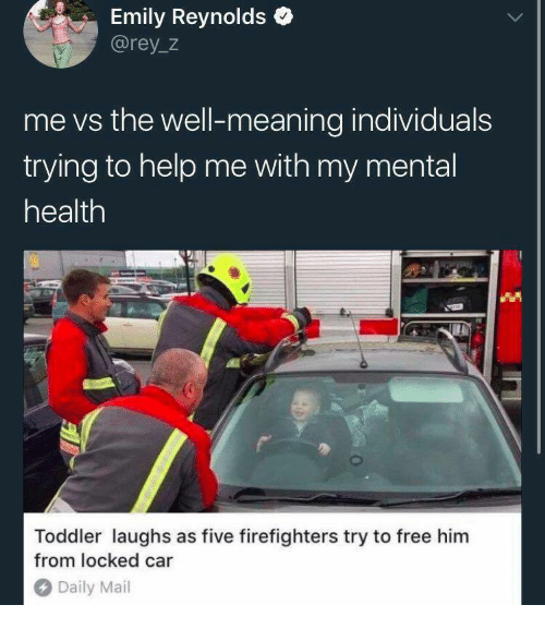 Free Him: Emily Reynolds  @rey_z  me vs the well-meaning individuals  trying to help me with my mental  health  Toddler laughs as five firefighters try to free him  from locked car  Daily Mail