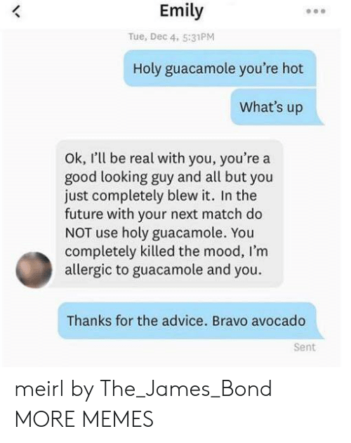 Advice, Dank, and Future: Emily  Tue, Dec 4. 5:31PM  Holy guacamole you're hot  What's up  Ok, I'l be real with you, you're a  good looking guy and all but you  just completely blew it. In the  future with your next match do  NOT use holy guacamole. You  completely killed the mood, I'm  allergic to guacamole and you.  Thanks for the advice. Bravo avocado  Sent meirl by The_James_Bond MORE MEMES