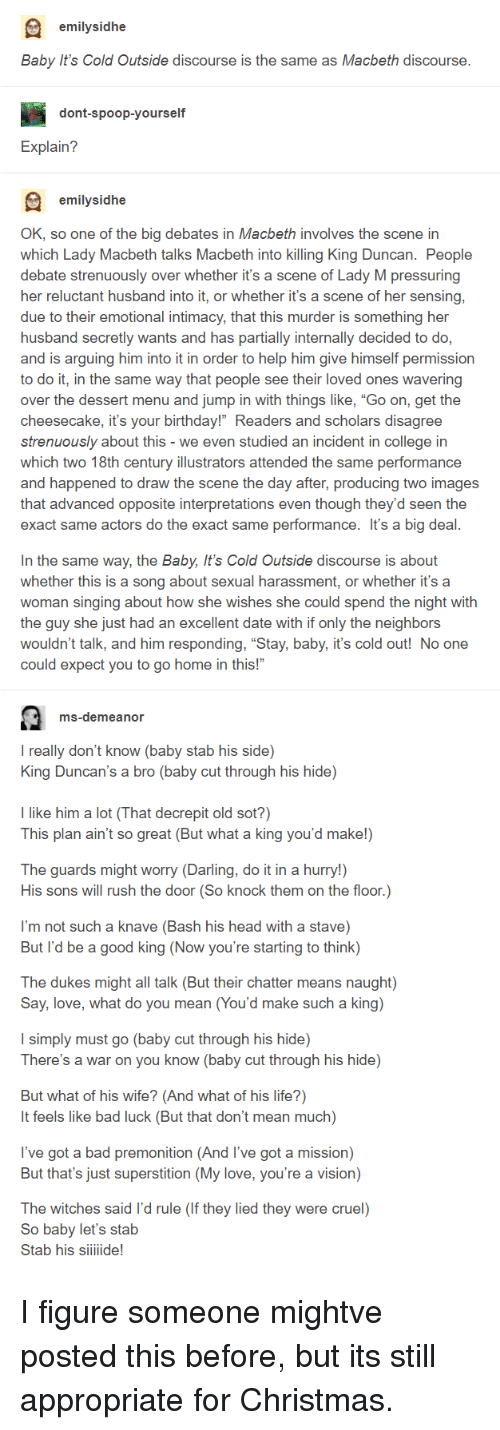 "Baby, It's Cold Outside, Bad, and Birthday: emilysidhe  Baby It's Cold Outside discourse is the same as Macbeth discourse  dont-spoop-yourself  Explain?  emilysidhe  OK, so one of the big debates in Macbeth involves the scene in  which Lady Macbeth talks Macbeth into killing King Duncan. People  debate strenuously over whether it's a scene of Lady M pressuring  her reluctant husband into it, or whether it's a scene of her sensing,  due to their emotional intimacy, that this murder is something her  husband secretly wants and has partially internally decided to do,  and is arguing him into it in order to help him give himself permission  to do it, in the same way that people see their loved ones wavering  over the dessert menu and jump in with things like, ""Go on, get the  cheesecake, it's your birthday!"" Readers and scholars disagree  strenuously about this - we even studied an incident in college in  which two 18th century illustrators attended the same performance  and happened to draw the scene the day after, producing two images  that advanced opposite interpretations even though they'd seen the  exact same actors do the exact same performance. It's a big deal  In the same way, the Baby, It's Cold Outside discourse is about  whether this is a song about sexual harassment, or whether it's a  woman singing about how she wishes she could spend the night with  the guy she just had an excellent date with if only the neighbors  wouldn't talk, and him responding, ""Stay, baby, it's cold out! No one  could expect you to go home in this!""  ms-demeanor  I really don't know (baby stab his side)  King Duncan's a bro (baby cut through his hide)  I like him a lot (That decrepit old sot?)  This plan ain't so great (But what a king you'd make!)  The guards might worry (Darling, do it in a hurry!)  His sons will rush the door (So knock them on the floor.)  I'm not such a knave (Bash his head with a stave)  But l'd be a good king (Now you're starting to think)  The dukes might all talk (But their chatter means naught)  Say, love, what do you mean (You'd make such a king)  I simply must go (baby cut through his hide)  There's a war on you know (baby cut through his hide)  But what of his wife? (And what of his life?)  It feels like bad luck (But that don't mean much)  l've got a bad premonition (And l've got a mission)  But that's just superstition (My love, you're a vision)  The witches said l'd rule (If they lied they were cruel)  So babv let's stab  Stab his siiiide! I figure someone mightve posted this before, but its still appropriate for Christmas."