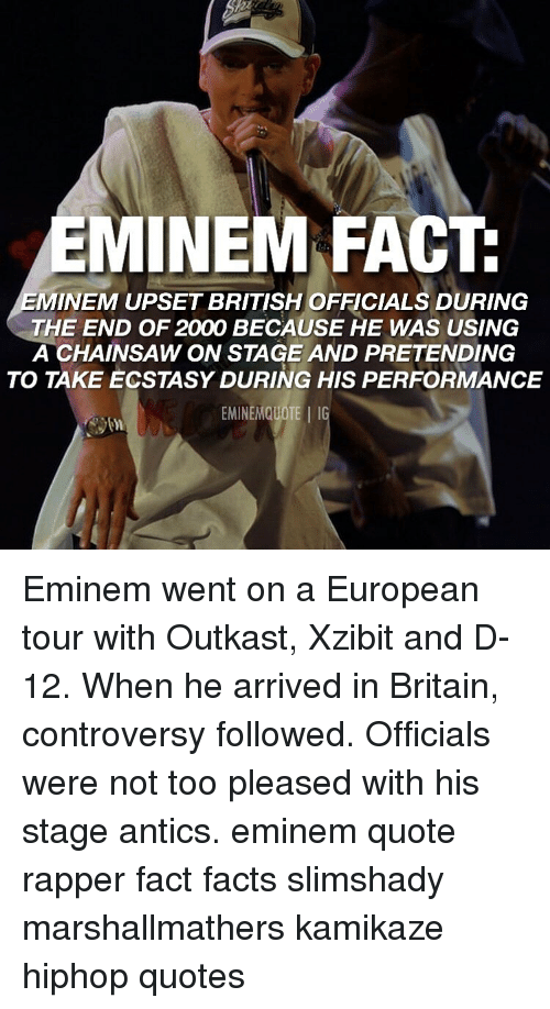 Eminem, Facts, and Memes: EMINEM FACT  MINEM UPSET BRITISH OFFICIALS DURING  THE END OF 2000 BECAUSE HE WAS USING  A CHAINSAW ON STAGE AND PRETENDING  TO TAKE ECSTASY DURING HIS PERFORMANCE  EMINEMQUOTE IG Eminem went on a European tour with Outkast, Xzibit and D-12. When he arrived in Britain, controversy followed. Officials were not too pleased with his stage antics. eminem quote rapper fact facts slimshady marshallmathers kamikaze hiphop quotes