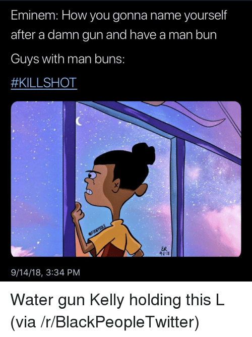 Blackpeopletwitter, Eminem, and Man Bun: Eminem HoW you gonna name yourself  after a damn gun and have a man bun  Guys with man buns  #KILLSHOT  42-18  9/14/18, 3:34 PM Water gun Kelly holding this L (via /r/BlackPeopleTwitter)