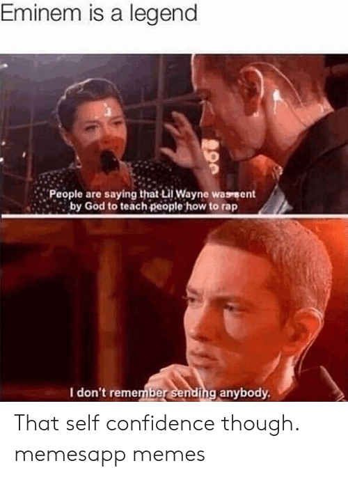 Confidence, Eminem, and God: Eminem is a legend  People are saying that i Wayne wasrent  by God to teach people how to rap  I don't remember sending anybody That self confidence though. memesapp memes