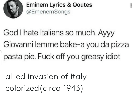 Eminem, God, and Pizza: Eminem Lyrics & Qoutes  @EmenemSongs  God I hate ltalians so much. Ayyy  Giovanni lemme bake-a you da pizza  pasta pie. Fuck off you greasy idiot allied invasion of italy colorized(circa 1943)