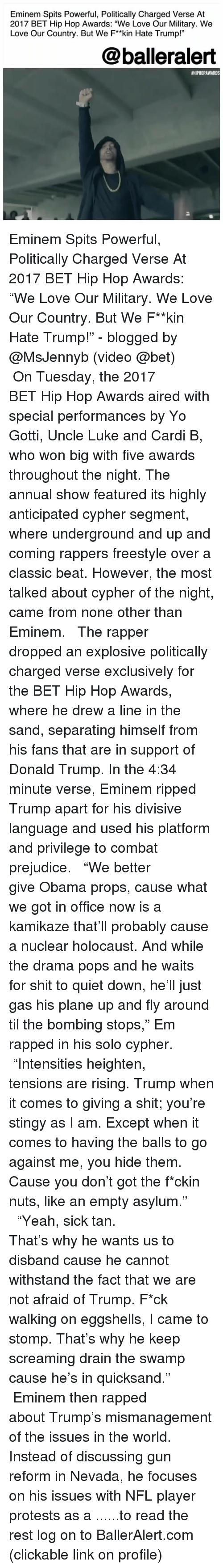"""Cypher, Donald Trump, and Eminem: Eminem Spits Powerful, Politically Charged Verse At  2017 BET Hip Hop Awards: """"We Love Our Military. We  Love Our Country. But We F*kin Hate Trump!""""  @balleralert  #HIPHOPAWARDS  2 Eminem Spits Powerful, Politically Charged Verse At 2017 BET Hip Hop Awards: """"We Love Our Military. We Love Our Country. But We F**kin Hate Trump!"""" - blogged by @MsJennyb (video @bet) ⠀⠀⠀⠀⠀⠀⠀ ⠀⠀⠀⠀⠀⠀⠀ On Tuesday, the 2017 BET Hip Hop Awards aired with special performances by Yo Gotti, Uncle Luke and Cardi B, who won big with five awards throughout the night. The annual show featured its highly anticipated cypher segment, where underground and up and coming rappers freestyle over a classic beat. However, the most talked about cypher of the night, came from none other than Eminem. ⠀⠀⠀⠀⠀⠀⠀ ⠀⠀⠀⠀⠀⠀⠀ The rapper dropped an explosive politically charged verse exclusively for the BET Hip Hop Awards, where he drew a line in the sand, separating himself from his fans that are in support of Donald Trump. In the 4:34 minute verse, Eminem ripped Trump apart for his divisive language and used his platform and privilege to combat prejudice. ⠀⠀⠀⠀⠀⠀⠀ ⠀⠀⠀⠀⠀⠀⠀ """"We better give Obama props, cause what we got in office now is a kamikaze that'll probably cause a nuclear holocaust. And while the drama pops and he waits for shit to quiet down, he'll just gas his plane up and fly around til the bombing stops,"""" Em rapped in his solo cypher. ⠀⠀⠀⠀⠀⠀⠀ ⠀⠀⠀⠀⠀⠀⠀ """"Intensities heighten, tensions are rising. Trump when it comes to giving a shit; you're stingy as I am. Except when it comes to having the balls to go against me, you hide them. Cause you don't got the f*ckin nuts, like an empty asylum."""" ⠀⠀⠀⠀⠀⠀⠀ ⠀⠀⠀⠀⠀⠀⠀ """"Yeah, sick tan. That's why he wants us to disband cause he cannot withstand the fact that we are not afraid of Trump. F*ck walking on eggshells, I came to stomp. That's why he keep screaming drain the swamp cause he's in quicksand."""" ⠀⠀⠀⠀⠀⠀⠀ ⠀⠀⠀⠀⠀⠀⠀ Eminem then rapped about Trump's"""
