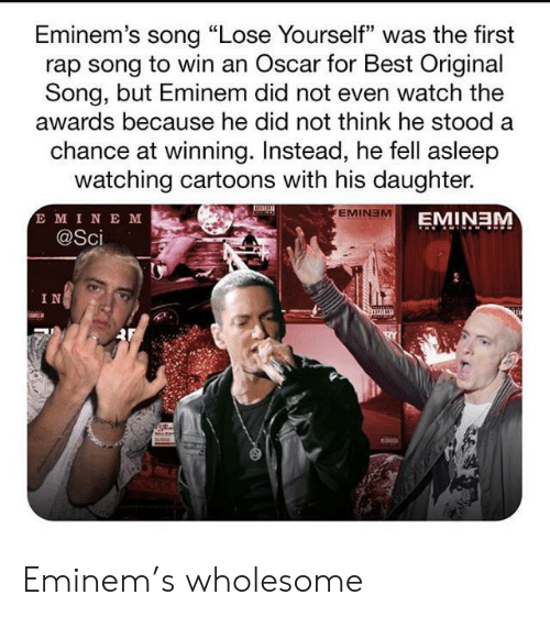 "Eminem, Lose Yourself, and Rap: Eminem's song ""Lose Yourself"" was the first  rap song to win an Oscar for Best Original  Song, but Eminem did not even watch the  awards because he did not think he stood a  chance at winning. Instead, he fell asleep  watching cartoons with his daughter.  E MINE M  @Sci  EMINEM  EMINEM  IN Eminem's wholesome"