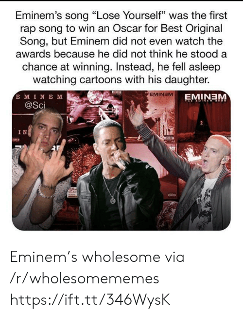"Eminem, Lose Yourself, and Rap: Eminem's song ""Lose Yourself"" was the first  rap song to win an Oscar for Best Original  Song, but Eminem did not even watch the  awards because he did not think he stood a  chance at winning. Instead, he fell asleep  watching cartoons with his daughter.  E MINE M  @Sci  EMINEM  EMINEM  IN Eminem's wholesome via /r/wholesomememes https://ift.tt/346WysK"