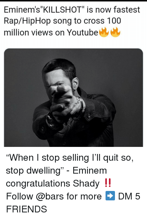"Hiphop: Eminem's""KILLSHOT"" is now fastest  Rap/HipHop song to cross 100  million views on Youtube ""When I stop selling I'll quit so, stop dwelling"" - Eminem congratulations Shady ‼️ Follow @bars for more ➡️ DM 5 FRIENDS"