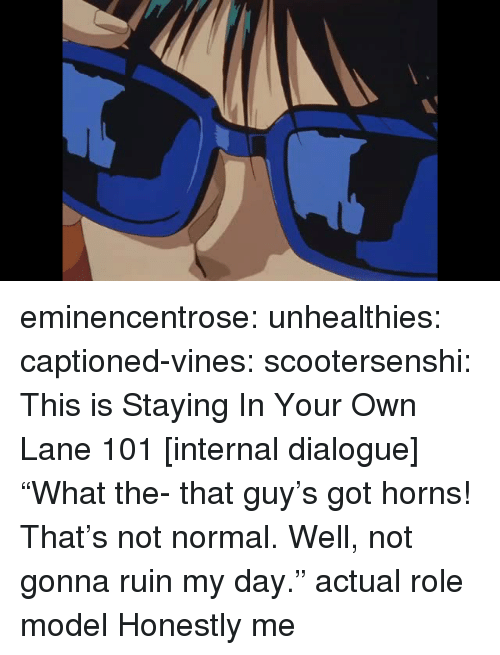 """Tumblr, Blog, and Http: eminencentrose: unhealthies:  captioned-vines:  scootersenshi:  This is Staying In Your Own Lane 101  [internal dialogue] """"What the- that guy's got horns! That's not normal. Well, not gonna ruin my day.""""  actual role model   Honestly me"""