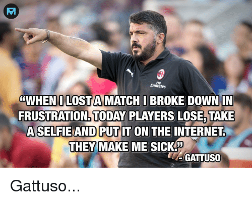 Internet, Memes, and Lost: Emirates  WHEN I LOST AMATCH I BROKE DOWN IN  FRUSTRATION TODAY PLAYERS LOSE, TAKE  ASELFIEAND PUTIT ON THE INTERNET  THEY MAKE ME SICK  GATTUS0 Gattuso...