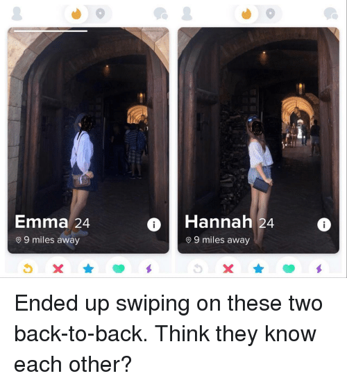 Back to Back, Back, and Emma: Emma 24  9 miles away  Hannah 24  o 9 miles away Ended up swiping on these two back-to-back. Think they know each other?