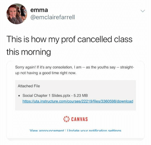 Straight Up: emma  @emclairefarrell  This is how my prof cancelled class  this morning  Sorry again! If it's any consolation, I am as the youths say straight-  up not having a good time right now.  Attached File  Social Chapter 1 Slides.pptx - 5.23 MB  https://uta.instructure.com/courses/22219/files/3360598/download  CANVAS  View announcement Indate vOur notification settinas