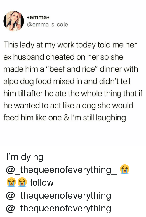 """Beef, Food, and Funny: .emma  @emma_s_cole  This lady at my work today told me her  ex husband cheated on her so she  made him a """"beef and rice"""" dinner with  alpo dog food mixed in and didn't tell  him till after he ate the whole thing that if  he wanted to act like a dog she would  feed him like one & l'm still laughing I'm dying @_thequeenofeverything_ 😭😭😭 follow @_thequeenofeverything_ @_thequeenofeverything_"""
