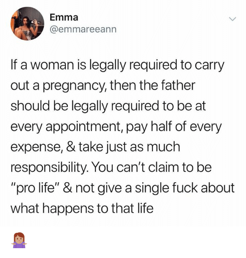 "Expense: Emma  @emmareeann  If a woman is legally required to carry  out a pregnancy, then the father  should be legally required to be at  every appointment, pay half of every  expense, & take just as much  responsibility. You can't claim to be  ""pro life"" & not give a single fuck about  what happens to that life 🤷🏽‍♀️"