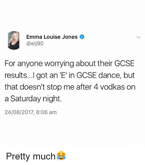 Gotted: Emma Louise Jones  @elj90  For anyone worrying about their GCSE  results...l got an 'E' in GCSE dance, but  that doesn't stop me after 4 vodkas on  a Saturday night.  24/08/2017, 8:06 am Pretty much😂