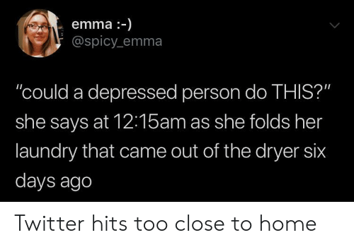 "too close: emma-)  @spicy emma  ""could a depressed person do THIS?""  she says at 12:15am as she folds her  laundry that came out of the dryer six  days ago Twitter hits too close to home"