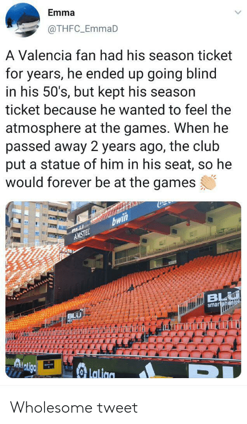 Club, Forever, and Games: Emma  @THFC_EmmaD  A Valencia fan had his season ticket  for years, he ended up going blind  in his 50's, but kept his season  ticket because he wanted to feel the  atmosphere at the games. When he  passed away 2 years ago, the club  put a statue of him in his seat, so he  would forever be at the games  bwin  AMSTEL  BL  smartpnamal  Lalion Wholesome tweet