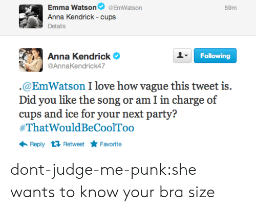 You Like The: Emma Watson @EmWatson  Anna Kendrick - cups  Details  59m  Anna Kendrick e  @AnnaKendrick47  Following  @EmWatson I love how vague this tweet is.  Did you like the song or am I in charge of  cups and ice for your next party?  #ThatWouldBeCoolToo  Reply 1 RetweetFavorite dont-judge-me-punk:she wants to know your bra size
