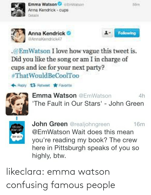 You Like The: Emma Watsonatson  Anna Kendrick- cups  Dotalls  59m  Anna Kendrick  AnnaKendrick4?  Following  .@EmWatson I love how vague this tweet i.  Did you like the song or am I in charge of  cups and ice for your next party?  #Thatwould BeCoolToo   Emma Watson @EmWatson  The Fault in Our Stars' - John Green  4h  John Green @realjohngreen  @EmWatson Wait does this mean  16m  you re reading my book? The crew  here in Pittsburgh speaks of you so  highly, btw. likeclara:  emma watson confusing famous people