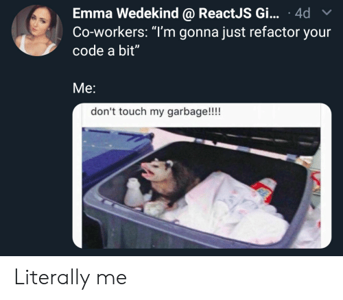 "Refactor: Emma Wedekind @ ReactJS Gi... 4d  Co-workers: ""T'm gonna just refactor your  code a bit""  Me:  don't touch my garbage!!!! Literally me"