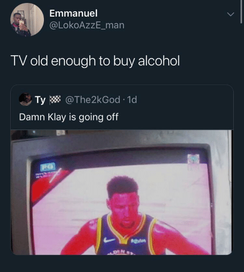 den: Emmanuel  @LokoAzzE_man  TV old enough to buy alcohol  Ty W @The2kGod · 1d  Damn Klay is going off  140414  DEN