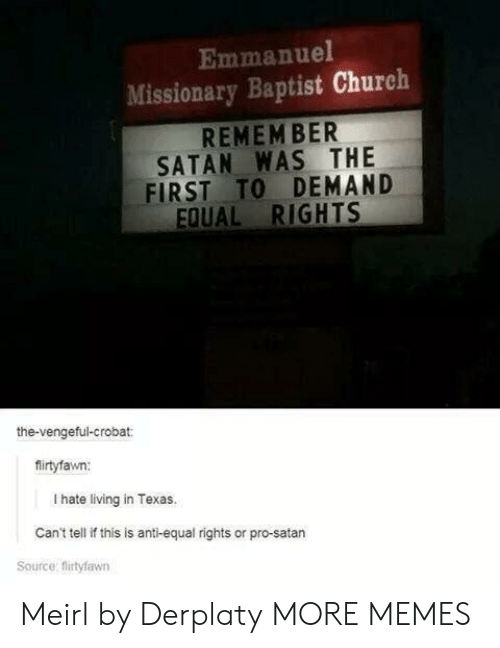 Church, Dank, and Memes: Emmanuel  Missionary Baptist Church  REMEM BER  SATAN WAS THE  FIRST TO DEMAND  EQUAL RIGHTS  the-vengeful-crobat:  firtyfawn:  I hate living in Texas.  Can't tell if this is anti-equal rights or pro-satarn  Source: flirtyfawn Meirl by Derplaty MORE MEMES