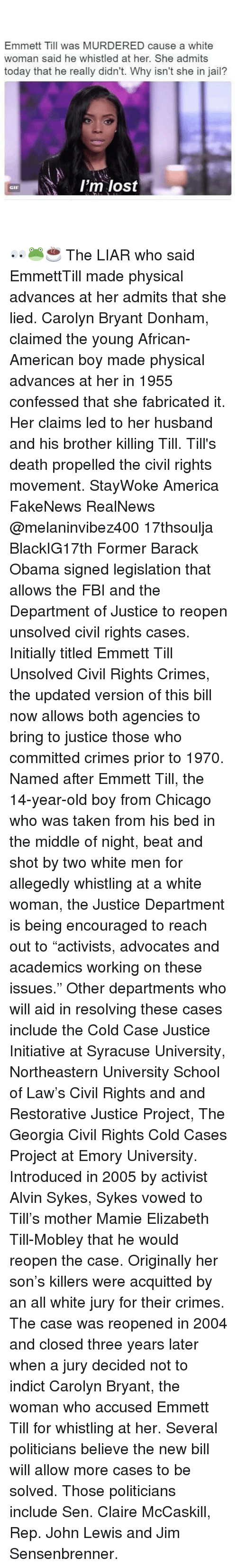 "Lewy: Emmett Till was MURDERED cause a white  woman said he whistled at her. She admits  today that he really didn't. Why isn't she in jail?  I'm lost  GIF 👀🐸☕️ The LIAR who said EmmettTill made physical advances at her admits that she lied. Carolyn Bryant Donham, claimed the young African-American boy made physical advances at her in 1955 confessed that she fabricated it. Her claims led to her husband and his brother killing Till. Till's death propelled the civil rights movement. StayWoke America FakeNews RealNews @melaninvibez400 17thsoulja BlackIG17th Former Barack Obama signed legislation that allows the FBI and the Department of Justice to reopen unsolved civil rights cases. Initially titled Emmett Till Unsolved Civil Rights Crimes, the updated version of this bill now allows both agencies to bring to justice those who committed crimes prior to 1970. Named after Emmett Till, the 14-year-old boy from Chicago who was taken from his bed in the middle of night, beat and shot by two white men for allegedly whistling at a white woman, the Justice Department is being encouraged to reach out to ""activists, advocates and academics working on these issues."" Other departments who will aid in resolving these cases include the Cold Case Justice Initiative at Syracuse University, Northeastern University School of Law's Civil Rights and and Restorative Justice Project, The Georgia Civil Rights Cold Cases Project at Emory University. Introduced in 2005 by activist Alvin Sykes, Sykes vowed to Till's mother Mamie Elizabeth Till-Mobley that he would reopen the case. Originally her son's killers were acquitted by an all white jury for their crimes. The case was reopened in 2004 and closed three years later when a jury decided not to indict Carolyn Bryant, the woman who accused Emmett Till for whistling at her. Several politicians believe the new bill will allow more cases to be solved. Those politicians include Sen. Claire McCaskill, Rep. John Lewis and Jim Sensenbrenner."
