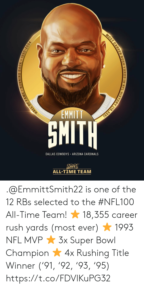 Dallas Cowboys: EMMITT  SMITH  DALLAS COWBOYS ARIZONA CARDINALS  ALL-TIME TEAM  HALL OF FAME RUNNING BACK 1990-2004  MOST CAREER RUSH YARDS IN NFL HISTORY (18,355) .@EmmittSmith22 is one of the 12 RBs selected to the #NFL100 All-Time Team!  ⭐️ 18,355 career rush yards (most ever) ⭐️ 1993 NFL MVP ⭐️ 3x Super Bowl Champion ⭐️ 4x Rushing Title Winner ('91, '92, '93, '95) https://t.co/FDVlKuPG32