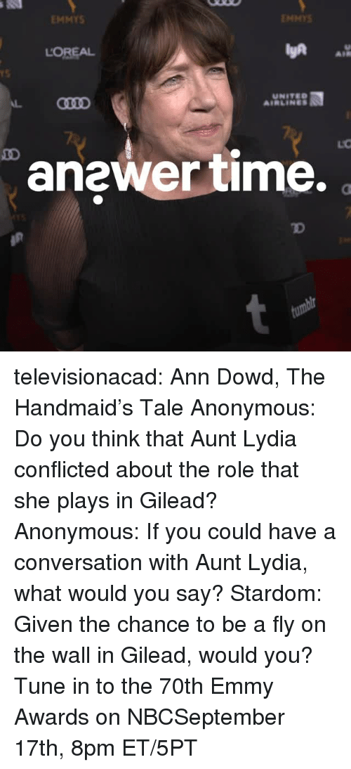 united airlines: EMMYS  ENMYS  LOREAL  AIR  rS  UNITED  AIRLINES  anewer time.  TD televisionacad: Ann Dowd, The Handmaid's Tale Anonymous: Do you think that Aunt Lydia conflicted about the role that she plays in Gilead? Anonymous: If you could have a conversation with Aunt Lydia, what would you say? Stardom: Given the chance to be a fly on the wall in Gilead, would you?  Tune in to the 70th Emmy Awards on NBCSeptember 17th, 8pm ET/5PT