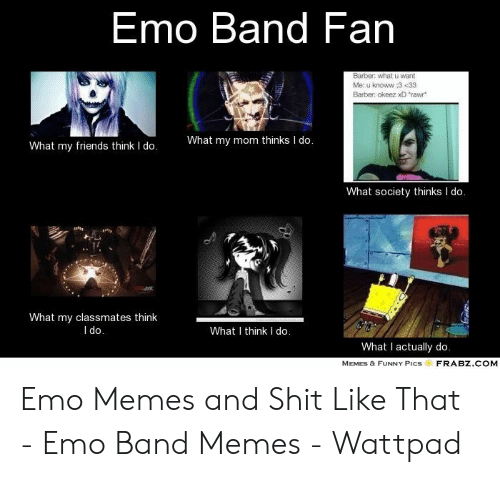 Emo Band Memes: Emo Band Fan  Barber: what u want  Me: u knoww :3 <33  Barber: okeez xD rawr  What my mom thinks I do  What my friends think I do.  What society thinks I do.  What my classmates think  l do  What I think I do.  What I actually do  MEMES & FUNNY PICSFRABZ.COM Emo Memes and Shit Like That - Emo Band Memes - Wattpad