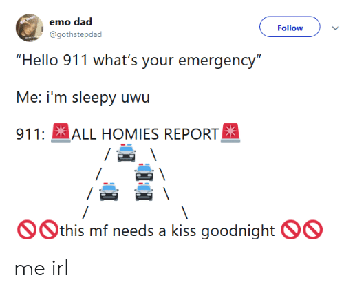 "emo dad: emo dad  @gothstepdad  Follow  ""Hello 911 what's your emergency""  911: ALL HOMIES REPORT  Othis mf needs a kiss goodnight OO me irl"