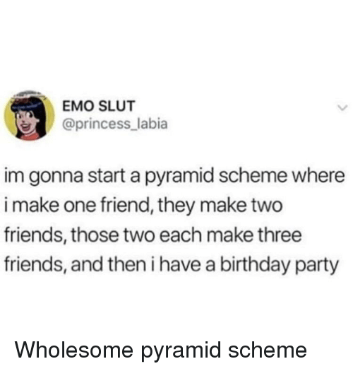 Birthday, Emo, and Friends: EMO SLUT  @princess_labia  im gonna start a pyramid scheme where  i make one friend, they make two  friends, those two each make three  friends, and then i have a birthday party Wholesome pyramid scheme