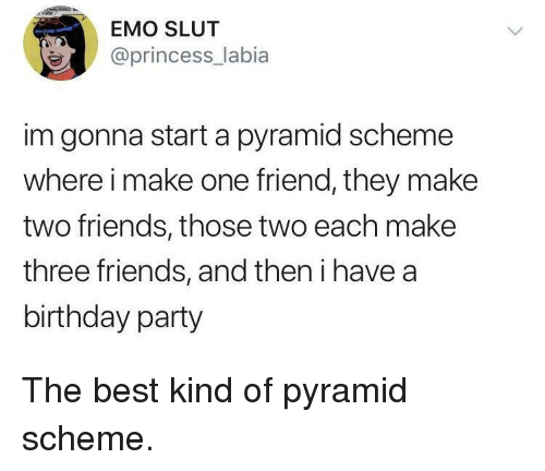 Birthday, Emo, and Friends: EMO SLUT  @princess_labia  im gonna start a pyramid scheme  where i make one friend, they make  two friends, those two each make  three friends, and then i have a  birthday party The best kind of pyramid scheme.