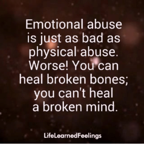 Bad, Bones, and Memes: Emotional abuse  is just as bad as  physical abuse.  Worse! You can  heal broken bones  you can't heal  a broken mind  LifeLearnedFeelings