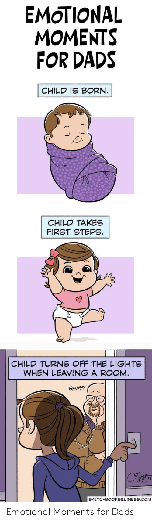 Com, Lights, and First: EMOTIONAL  MOMENTS  FOR DADS  CHILD IS BORN.  CHILD TAKES  FIRST STEPS.  CHILD TURNS OFF THE LIGHTS  WHEN LEAVING A ROOM.  Sniff!  SKETCHBOOKSILLINESS.COM Emotional Moments for Dads