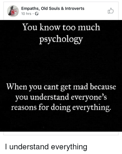 Too Much, Psychology, and Mad: Empaths, Old Souls & Introverts  10 hrs 6  You know too much  psychology  When you cant get mad because  you understand everyone's  reasons for doing everything.