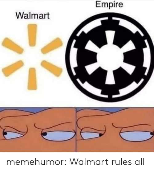Walmart: Empire  Walmart memehumor:  Walmart rules all