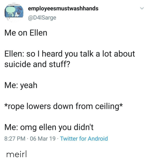 Android, Omg, and Twitter: employeesmustwashhands  @D4lSarge  Me on Ellen  Ellen: so I heard you talk a lot about  suicide and stuff?  Me: yeah  *rope lowers down from ceiling*  Me: omg ellen you didnt  8:27 PM 06 Mar 19 Twitter for Android meirl