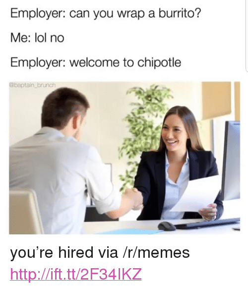"""Chipotle, Lol, and Memes: Employer: can you wrap a burrito?  Me: lol no  Employer: welcome to chipotle  @baptain_brunch <p>you're hired via /r/memes <a href=""""http://ift.tt/2F34IKZ"""">http://ift.tt/2F34IKZ</a></p>"""