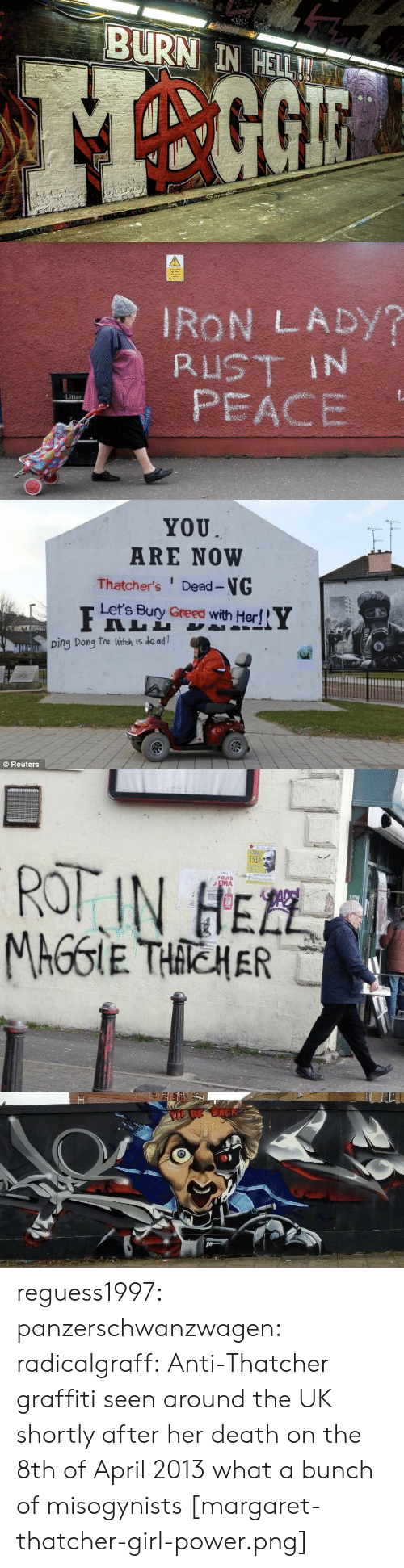 burn in hell: EN  BURN IN HELL!   IRON LADY?  RUST IN  PEACE  Litter   YOU  ARE NOW  Thatcher's Dead-NG  Let's Bury Greed with Her!  Ding Dong the Witch is de ad  Reuters   1916  ROT IN HEZL  PCUTS  EMA  TEL  MAGGIE THACHER   BE BACK reguess1997:  panzerschwanzwagen:   radicalgraff: Anti-Thatcher graffiti seen around the UK shortly after her death on the 8th of April 2013 what a bunch of misogynists   [margaret-thatcher-girl-power.png]