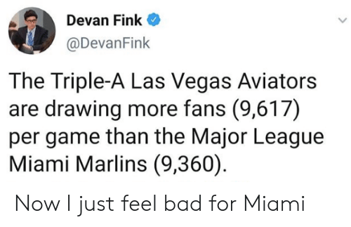 Bad, Mlb, and Las Vegas: en Devan Fink  @DevanFink  The Triple-A Las Vegas Aviators  are drawing more fans (9,617)  per game than the Major League  Miami Marlins (9,360) Now I just feel bad for Miami