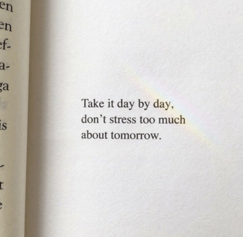 Too Much, Tomorrow, and Stress: en  en  ef.  a-  ga  Take it day by day,  don't stress too much  is  about tomorrow.  r