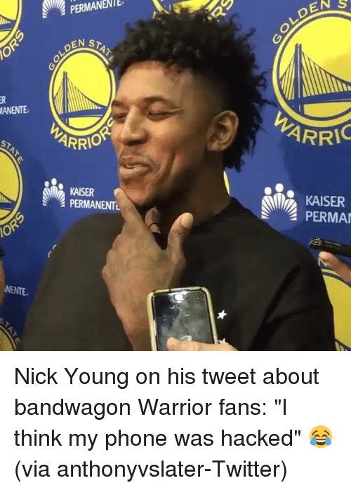 """Nick Young, Phone, and Sports: EN S  PERMANENTE  LDEM  STAT  or  ANENTE  ARRI  ARR  STAY  KAISER  PERMANENTL  KAISER  PERMA  OR  NENTE Nick Young on his tweet about bandwagon Warrior fans: """"I think my phone was hacked"""" 😂 (via anthonyvslater-Twitter)"""