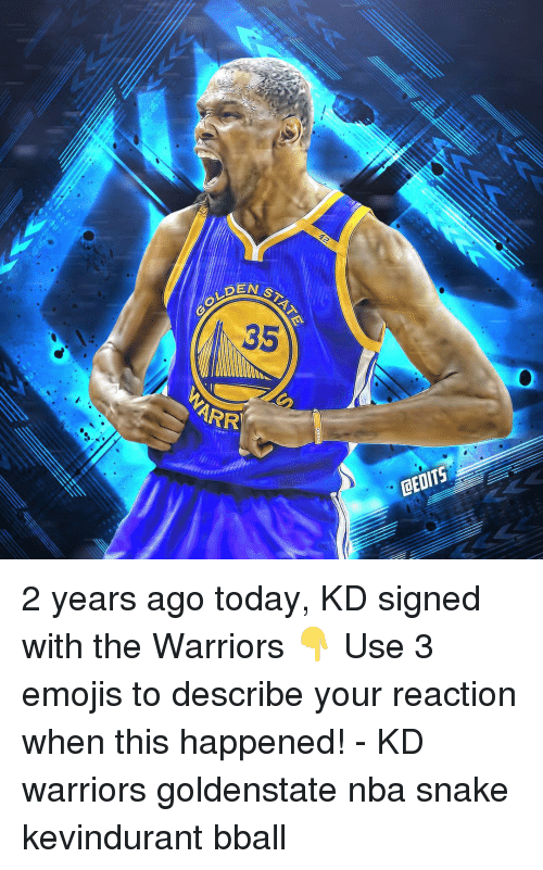 Memes, Nba, and Emojis: EN STA  OLDEM  35  ARR  CEDITS 2 years ago today, KD signed with the Warriors 👇 Use 3 emojis to describe your reaction when this happened! - KD warriors goldenstate nba snake kevindurant bball