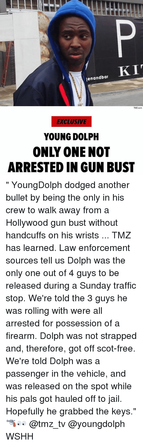 "Dodged: enandbar  TMZ.com  EXCLUSIVE  YOUNG DOLPH  ONLY ONE NOT  ARRESTED IN GUN BUST "" YoungDolph dodged another bullet by being the only in his crew to walk away from a Hollywood gun bust without handcuffs on his wrists ... TMZ has learned. Law enforcement sources tell us Dolph was the only one out of 4 guys to be released during a Sunday traffic stop. We're told the 3 guys he was rolling with were all arrested for possession of a firearm. Dolph was not strapped and, therefore, got off scot-free. We're told Dolph was a passenger in the vehicle, and was released on the spot while his pals got hauled off to jail. Hopefully he grabbed the keys."" 🔫👀 @tmz_tv @youngdolph WSHH"