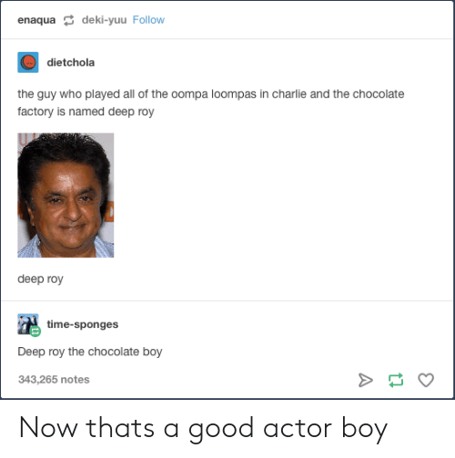 sponges: enaqua deki-yuu Follow  dietchola  the guy who played all of the oompa loompas in charlie and the chocolate  factory is named deep roy  deep roy  time-sponges  Deep roy the chocolate boy  343,265 notes Now thats a good actor boy